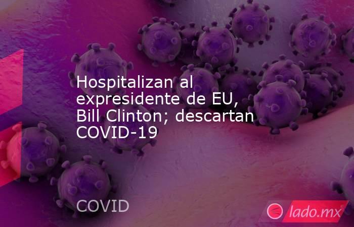 Hospitalizan al expresidente de EU, Bill Clinton; descartan COVID-19. Noticias en tiempo real