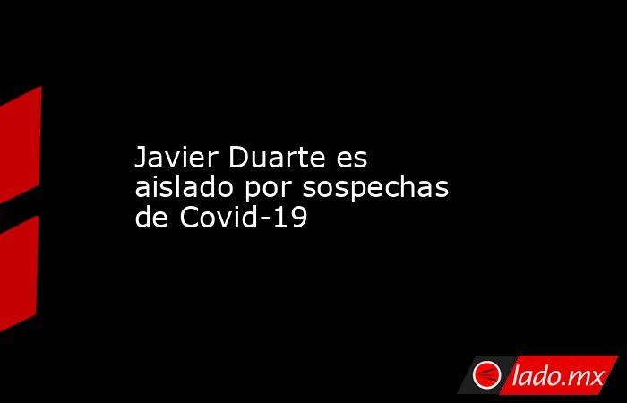Javier Duarte es aislado por sospechas de Covid-19. Noticias en tiempo real