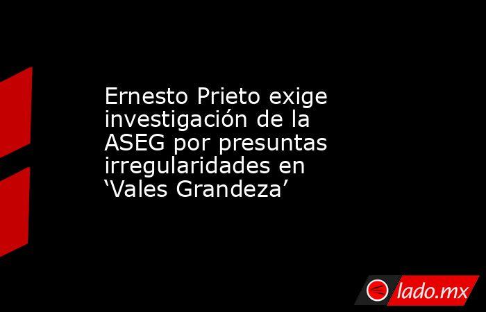 Ernesto Prieto exige investigación de la ASEG por presuntas irregularidades en 'Vales Grandeza'. Noticias en tiempo real