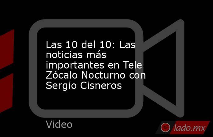 Las 10 del 10: Las noticias más importantes en Tele Zócalo Nocturno con Sergio Cisneros. Noticias en tiempo real