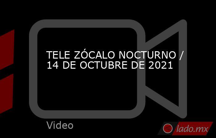 TELE ZÓCALO NOCTURNO / 14 DE OCTUBRE DE 2021. Noticias en tiempo real
