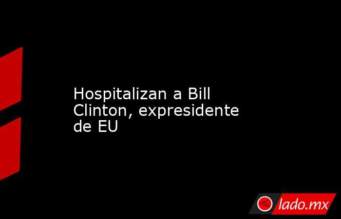 Hospitalizan a Bill Clinton, expresidente de EU            . Noticias en tiempo real