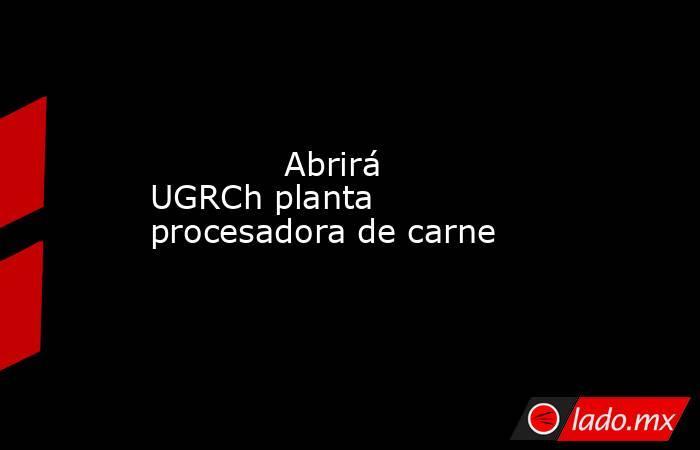 Abrirá UGRCh planta procesadora de carne            . Noticias en tiempo real