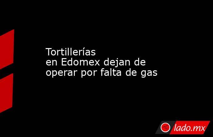 Tortillerías enEdomex dejan de operar por falta de gas. Noticias en tiempo real