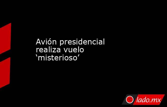 Avión presidencial realiza vuelo 'misterioso'. Noticias en tiempo real