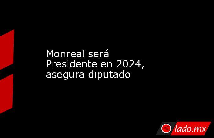 Monreal será Presidente en 2024, asegura diputado. Noticias en tiempo real
