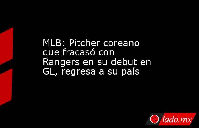 MLB: Pítcher coreano que fracasó con Rangers en su debut en GL, regresa a su país. Noticias en tiempo real