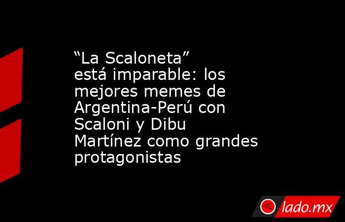 """""""La Scaloneta"""" está imparable: los mejores memes de Argentina-Perú con Scaloni y Dibu Martínez como grandes protagonistas. Noticias en tiempo real"""