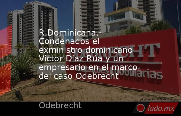 R.Dominicana.- Condenados el exministro dominicano Víctor Díaz Rúa y un empresario en el marco del caso Odebrecht. Noticias en tiempo real
