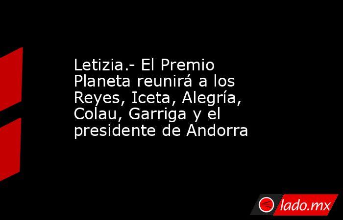 Letizia.- El Premio Planeta reunirá a los Reyes, Iceta, Alegría, Colau, Garriga y el presidente de Andorra. Noticias en tiempo real