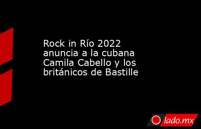 Rock in Río 2022 anuncia a la cubana Camila Cabello y los británicos de Bastille. Noticias en tiempo real