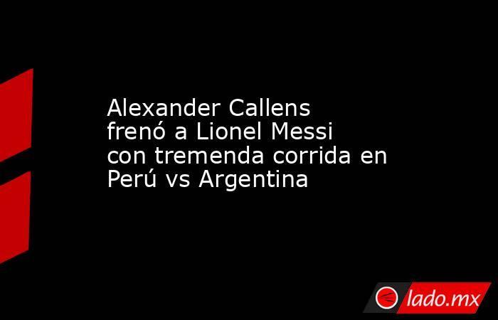 Alexander Callens frenó a Lionel Messi con tremenda corrida en Perú vs Argentina. Noticias en tiempo real