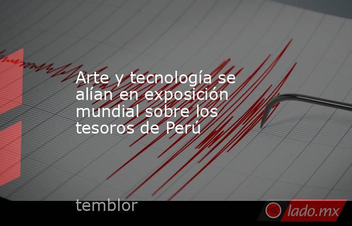 Arte y tecnología se alían en exposición mundial sobre los tesoros de Perú. Noticias en tiempo real