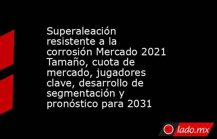 Superaleación resistente a la corrosión Mercado 2021 Tamaño, cuota de mercado, jugadores clave, desarrollo de segmentación y pronóstico para 2031. Noticias en tiempo real