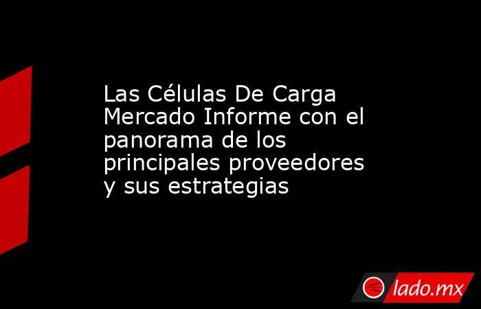 Las Células De Carga Mercado Informe con el panorama de los principales proveedores y sus estrategias. Noticias en tiempo real