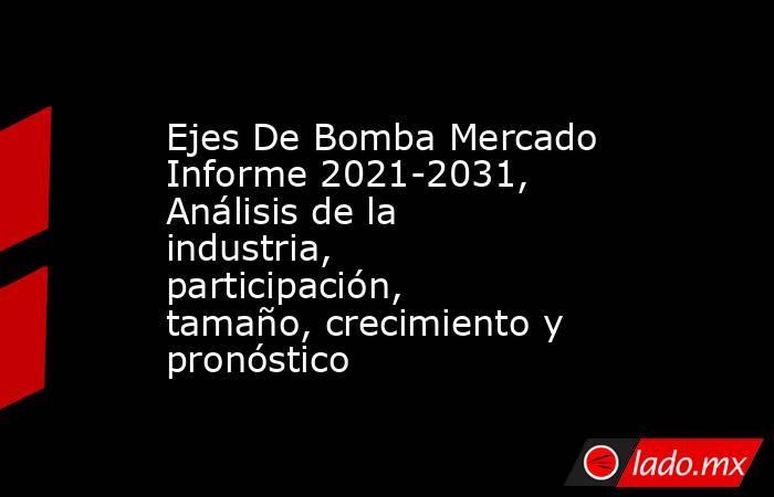Ejes De Bomba Mercado Informe 2021-2031, Análisis de la industria, participación, tamaño, crecimiento y pronóstico. Noticias en tiempo real