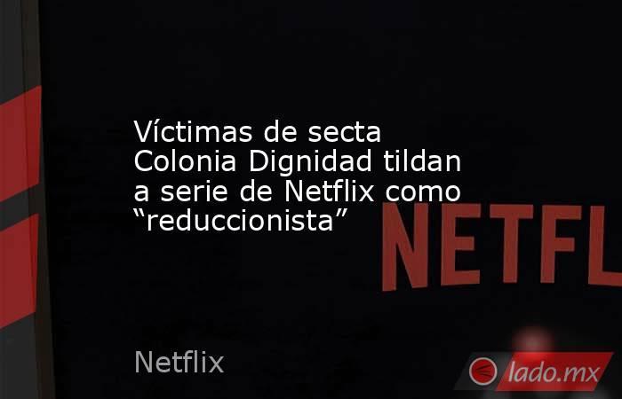 """Víctimas de secta Colonia Dignidad tildan a serie de Netflix como """"reduccionista"""". Noticias en tiempo real"""