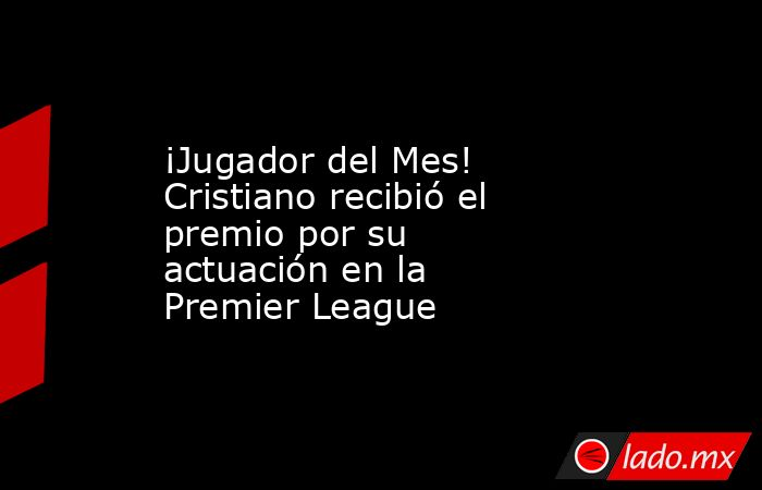 ¡Jugador del Mes! Cristiano recibió el premio por su actuación en la Premier League . Noticias en tiempo real