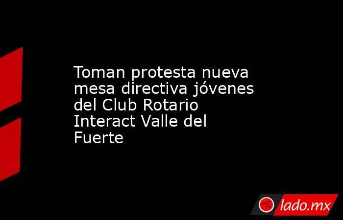 Toman protesta nueva mesa directiva jóvenes del Club Rotario Interact Valle del Fuerte. Noticias en tiempo real