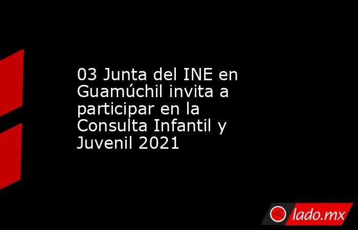 03 Junta del INE en Guamúchil invita a participaren la Consulta Infantil y Juvenil 2021. Noticias en tiempo real