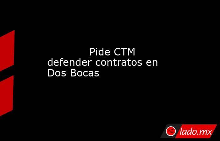 Pide CTM defender contratos en Dos Bocas            . Noticias en tiempo real