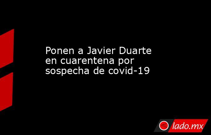 Ponen a Javier Duarte en cuarentena por sospecha de covid-19. Noticias en tiempo real