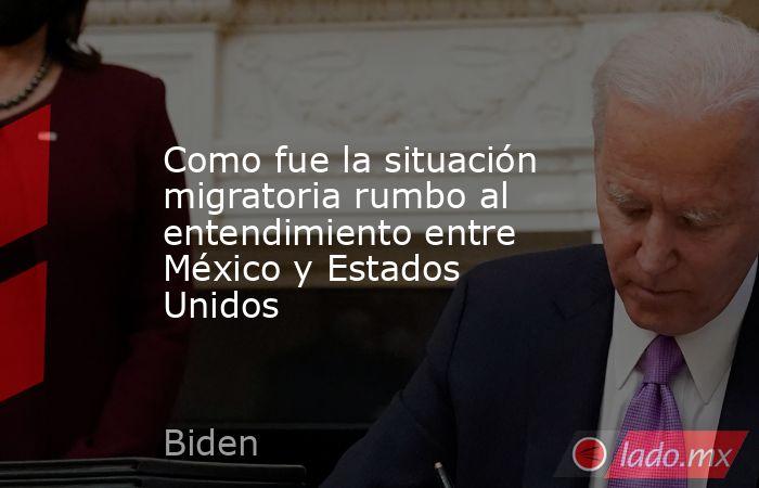 Como fue la situación migratoria rumbo al entendimiento entre México y Estados Unidos. Noticias en tiempo real