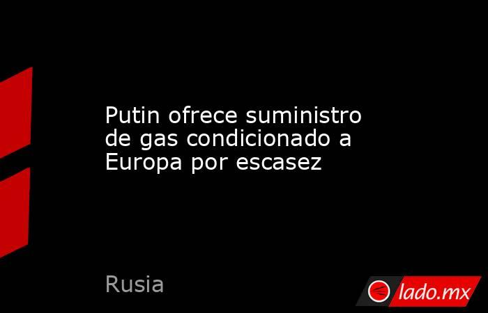 Putin ofrece suministro de gas condicionado a Europa por escasez. Noticias en tiempo real