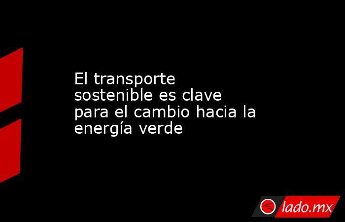 El transporte sostenible es clave para el cambio hacia la energía verde. Noticias en tiempo real