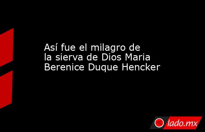 Así fue el milagro de la sierva de Dios Maria Berenice Duque Hencker. Noticias en tiempo real