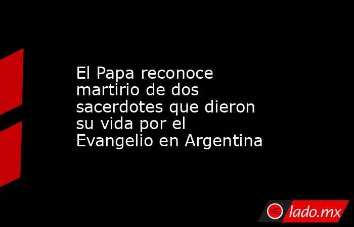 El Papa reconoce martirio de dos sacerdotes que dieron su vida por el Evangelio en Argentina. Noticias en tiempo real