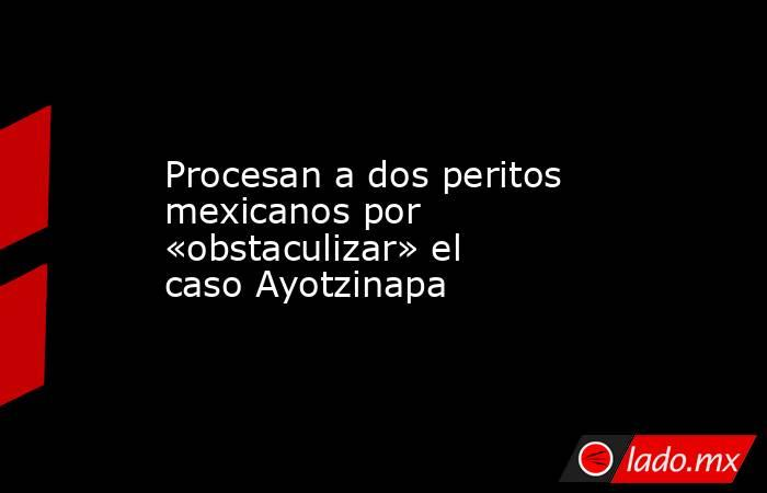 Procesan a dos peritos mexicanos por «obstaculizar» el caso Ayotzinapa. Noticias en tiempo real