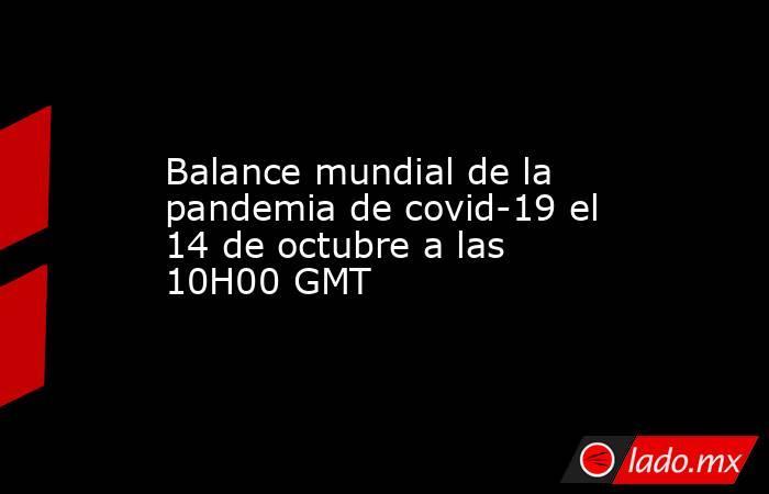 Balance mundial de la pandemia de covid-19 el 14 de octubre a las 10H00 GMT. Noticias en tiempo real