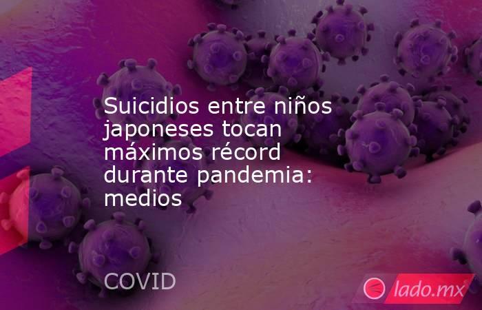 Suicidios entre niños japoneses tocan máximos récord durante pandemia: medios. Noticias en tiempo real