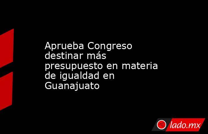 Aprueba Congreso destinar más presupuesto en materia de igualdad en Guanajuato. Noticias en tiempo real