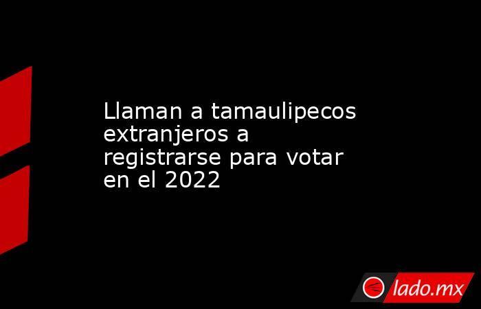 Llaman a tamaulipecos extranjeros a registrarse para votar en el 2022. Noticias en tiempo real