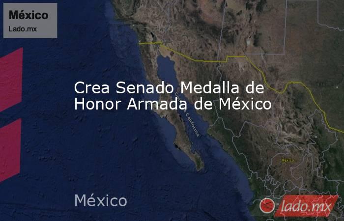 Crea Senado Medalla de Honor Armada de México. Noticias en tiempo real