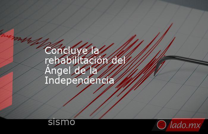 Concluye la rehabilitación del Ángel de la Independencia. Noticias en tiempo real