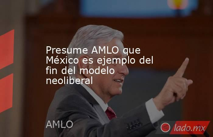 Presume AMLO que México es ejemplo del fin del modelo neoliberal. Noticias en tiempo real