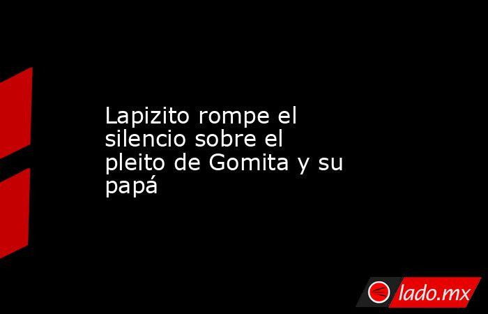 Lapizito rompe el silencio sobre el pleito de Gomita y su papá. Noticias en tiempo real