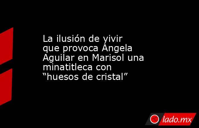 """La ilusión de vivir que provoca Ángela Aguilar en Marisol una minatitleca con """"huesos de cristal"""". Noticias en tiempo real"""