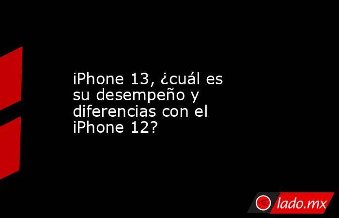 iPhone 13, ¿cuál es su desempeño y diferencias con el iPhone 12?. Noticias en tiempo real
