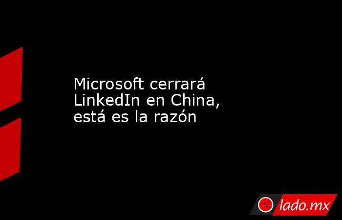 Microsoft cerrará LinkedIn en China, está es la razón. Noticias en tiempo real