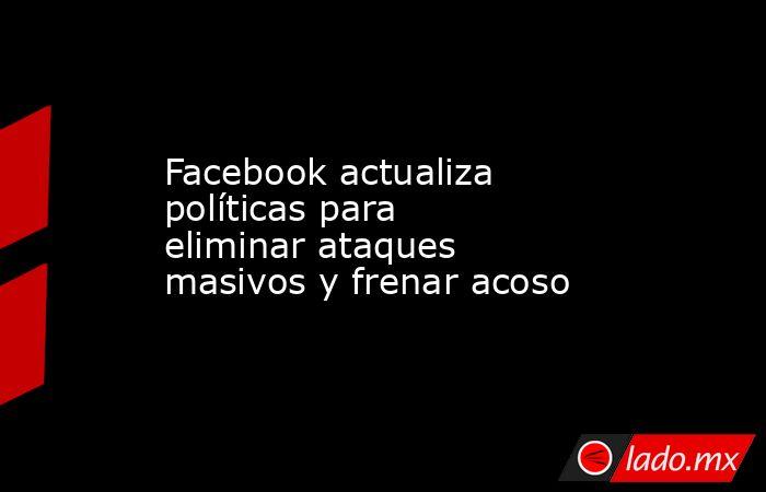 Facebook actualiza políticas para eliminar ataques masivos y frenar acoso. Noticias en tiempo real
