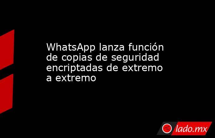 WhatsApp lanza función de copias de seguridad encriptadas de extremo a extremo. Noticias en tiempo real