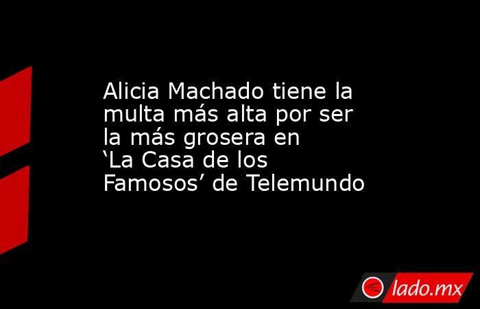 Alicia Machado tiene la multa más alta por ser la más grosera en 'La Casa de los Famosos' de Telemundo. Noticias en tiempo real