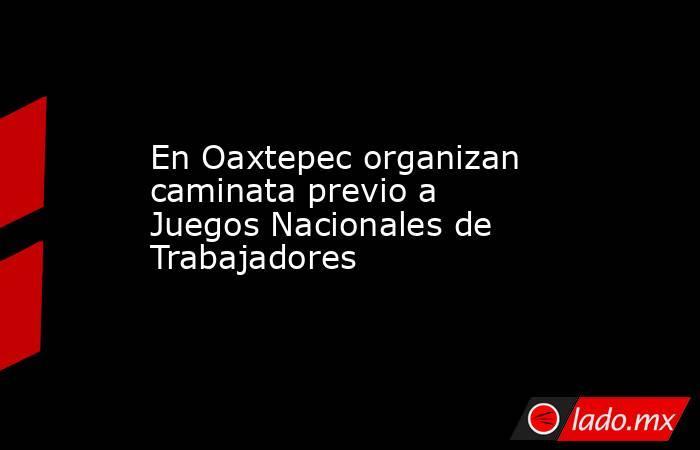 En Oaxtepec organizan caminata previo a Juegos Nacionales de Trabajadores . Noticias en tiempo real