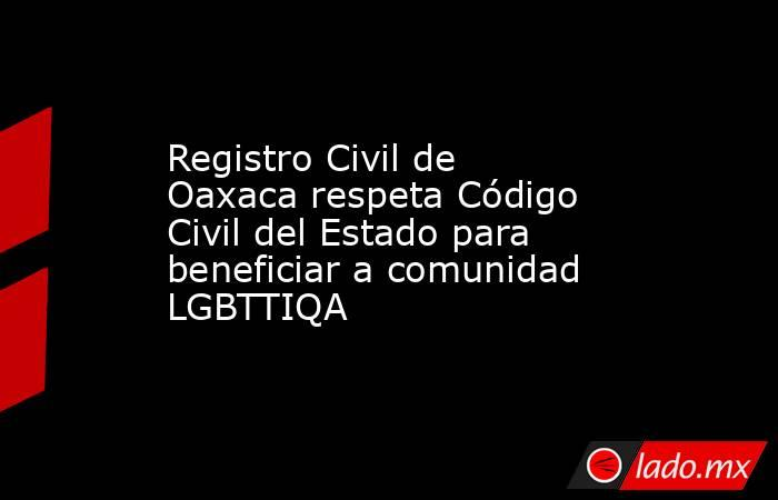 Registro Civil de Oaxaca respeta Código Civil del Estado para beneficiar a comunidad LGBTTIQA. Noticias en tiempo real
