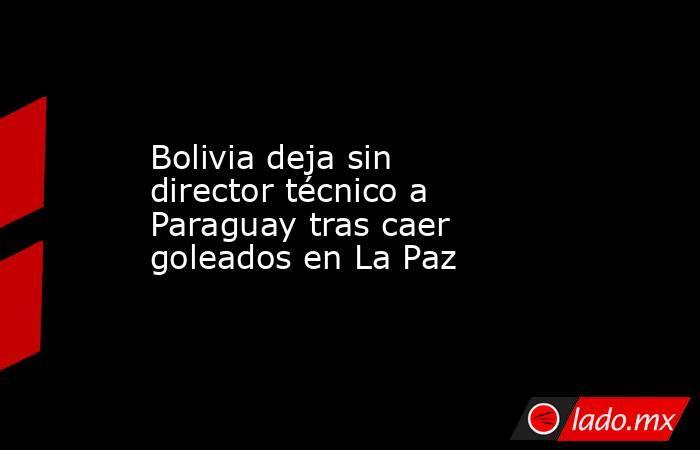 Bolivia deja sin director técnico a Paraguay tras caer goleados en La Paz. Noticias en tiempo real