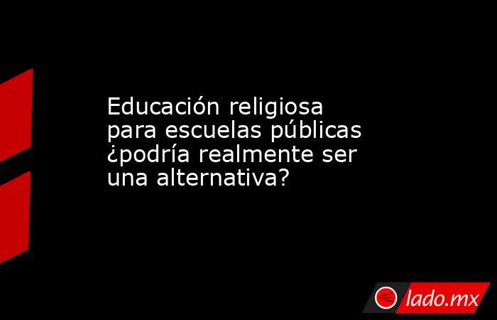 Educación religiosa para escuelas públicas ¿podría realmente ser una alternativa?. Noticias en tiempo real
